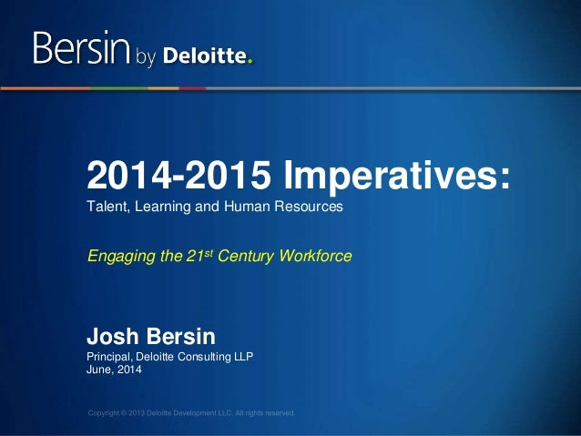 1 2014-2015 Imperatives: Talent, Learning and Human Resources Engaging the 21st Century Workforce Josh Bersin Principal, D...