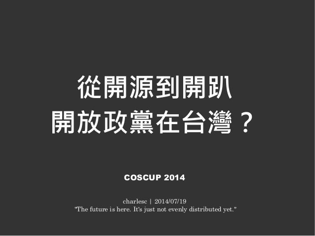 "從開源到開趴 開放政黨在台灣? COSCUP 2014 charlesc | 2014/07/19 ""The future is here. It's just not evenly distributed yet."""