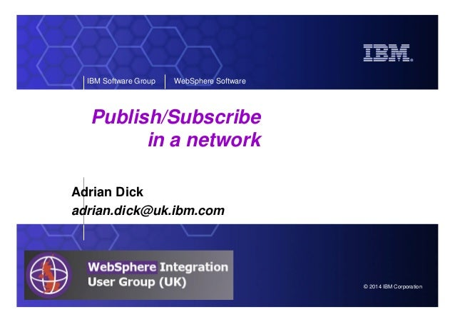 © 2014 IBM Corporation IBM Software Group WebSphere Software Publish/Subscribe in a network Adrian Dick adrian.dick@uk.ibm...