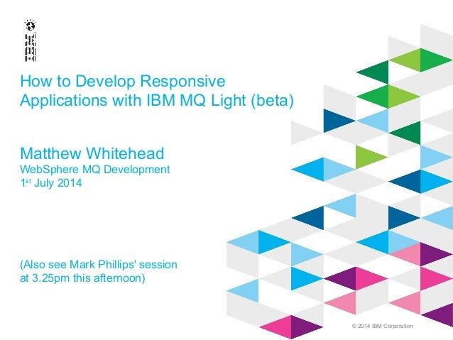 © 2014 IBM Corporation How to Develop Responsive Applications with IBM MQ Light (beta) Matthew Whitehead WebSphere MQ Deve...