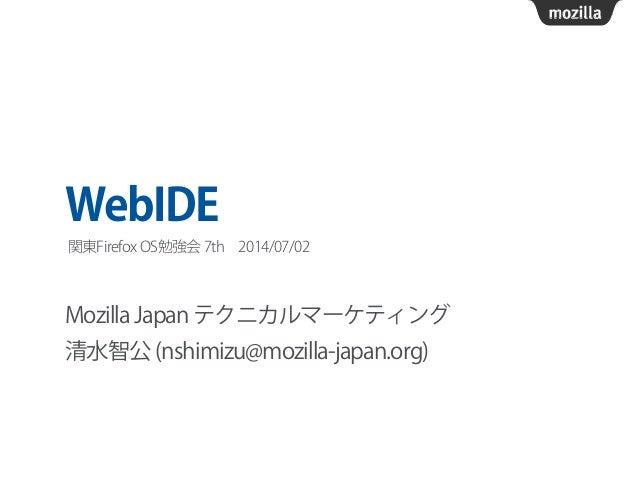 WebIDE Mozilla Japan テクニカルマーケティング 清水智公 (nshimizu@mozilla-japan.org) 関東Firefox OS勉強会 7th2014/07/02