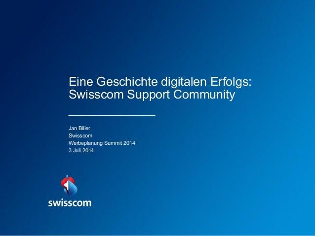 Eine Geschichte digitalen Erfolgs: Swisscom Support Community Jan Biller Swisscom Werbeplanung Summit 2014 3 Juli 2014