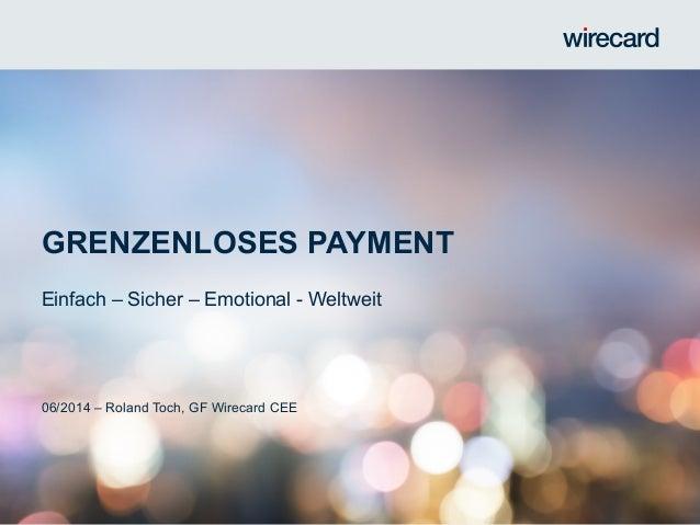 GRENZENLOSES PAYMENT Einfach – Sicher – Emotional - Weltweit 06/2014 – Roland Toch, GF Wirecard CEE