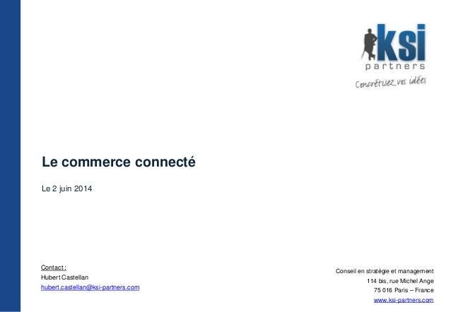 Le commerce connecté Le 2 juin 2014 Contact : Hubert Castellan hubert.castellan@ksi-partners.com Conseil en stratégie et m...