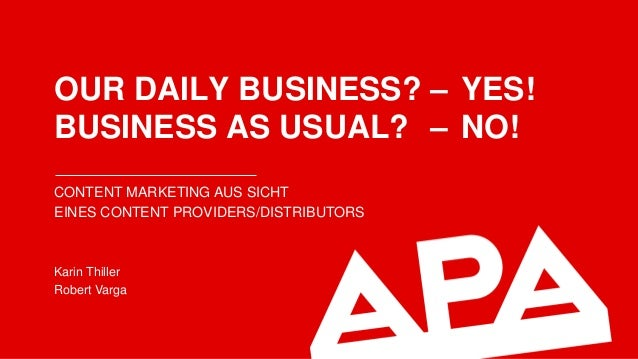 OUR DAILY BUSINESS? – YES! BUSINESS AS USUAL? – NO! CONTENT MARKETING AUS SICHT EINES CONTENT PROVIDERS/DISTRIBUTORS Karin...