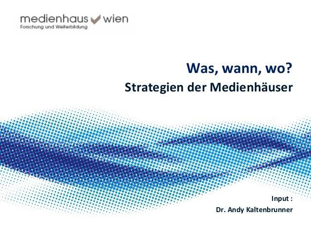 Was,  wann,  wo?   Strategien  der  Medienhäuser      Input  :   Dr.  Andy  Kaltenbrunner      ...