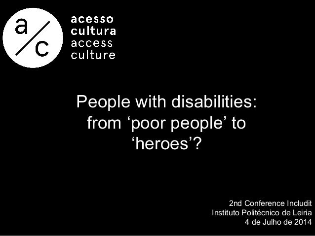 People with disabilities: from 'poor people' to 'heroes'? 2nd Conference Includit Instituto Politécnico de Leiria 4 de Jul...