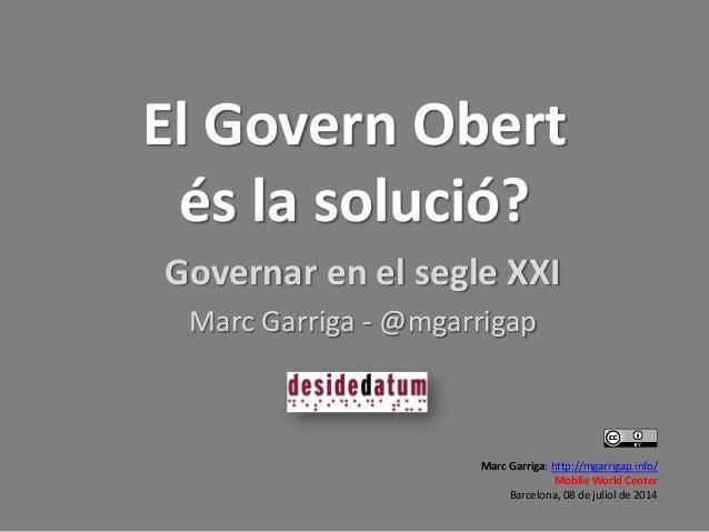 El Govern Obert és la solució? Governar en el segle XXI Marc Garriga - @mgarrigap Marc Garriga: http://mgarrigap.info/ Mob...