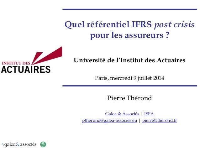 Quel référentiel IFRS post crisis pour les assureurs ? Université de l'Institut des Actuaires Paris, mercredi 9 juillet 20...