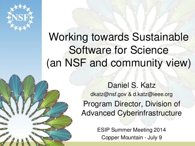 Working towards Sustainable Software for Science (an NSF and community view) Daniel S. Katz dkatz@nsf.gov & d.katz@ieee.or...