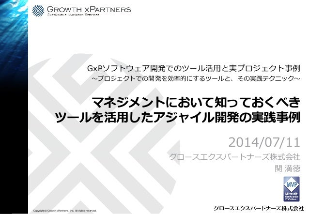 Copyright© Growth xPartners, Inc. All rights reserved. マネジメントにおいて知っておくべき ツールを活用したアジャイル開発の実践事例 2014/07/11 グロースエクスパートナーズ株式会社...