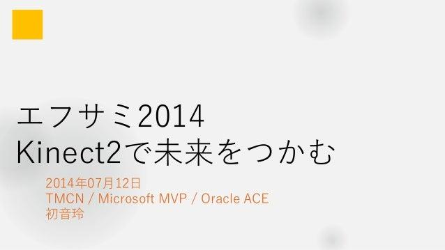 エフサミ2014 Kinect2で未来をつかむ 2014年07月12日 TMCN / Microsoft MVP / Oracle ACE 初音玲