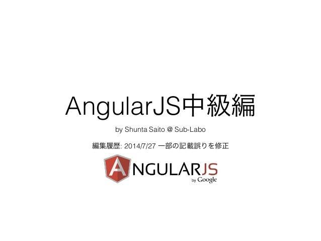 AngularJS中級編 by Shunta Saito @ Sub-Labo ! 編集履歴: 2014/7/27 一部の記載誤りを修正