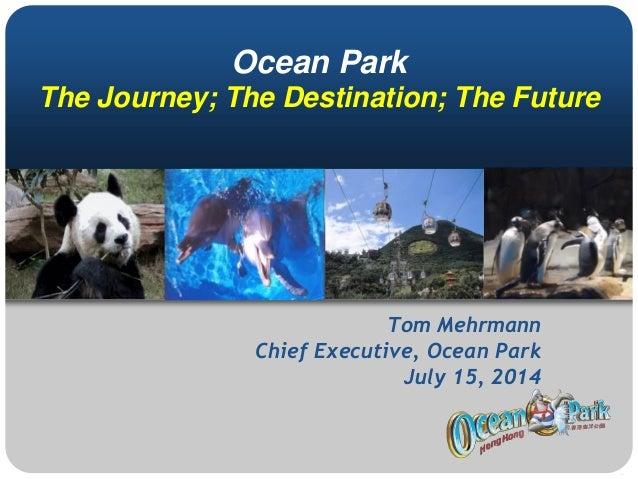 Ocean Park The Journey; The Destination; The Future Tom Mehrmann Chief Executive, Ocean Park July 15, 2014