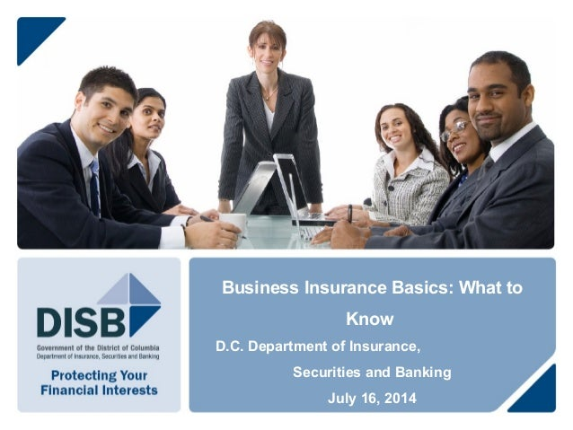 Business Insurance Basics: What to Know D.C. Department of Insurance, Securities and Banking July 16, 2014