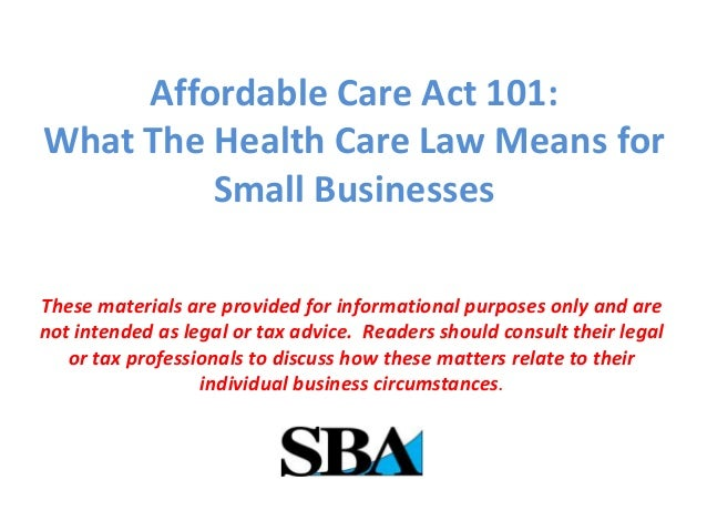 Affordable Care Act 101: What The Health Care Law Means for Small Businesses These materials are provided for informationa...