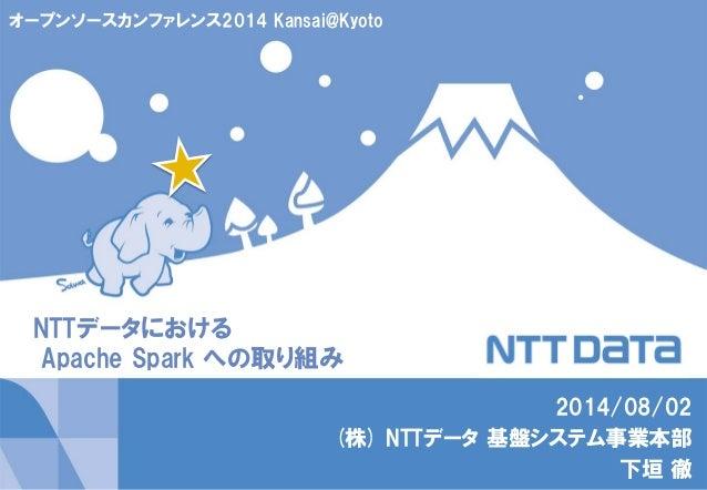 NTTデータにおける Apache Spark への取り組み 2014/08/02 (株) NTTデータ 基盤システム事業本部 下垣 徹 オープンソースカンファレンス2014 Kansai@Kyoto