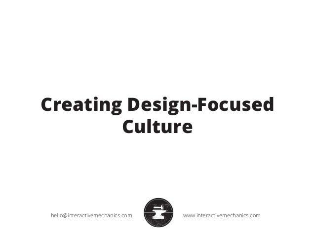 Creating Design-Focused  Culture  hello@interactivemechanics.com www.interactivemechanics.com