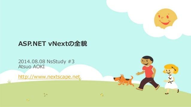 ASP.NET vNextの全貌 2014.08.08 NsStudy #3 Atsuo AOKI http://www.nextscape.net