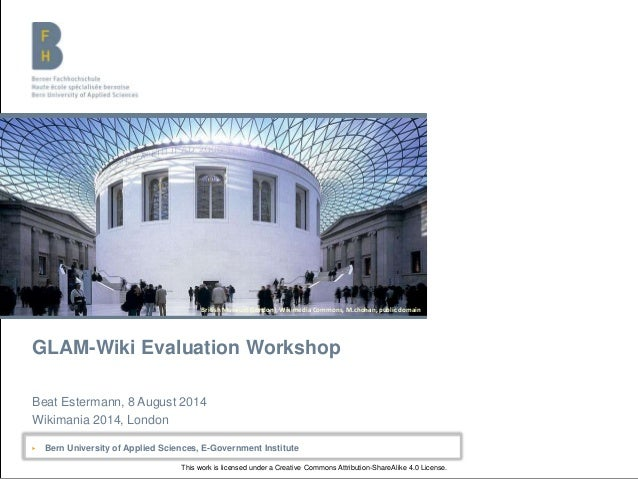 Bern University of Applied Sciences GLAM-Wiki Evaluation Workshop Beat Estermann, 8 August 2014 Wikimania 2014, London ▶ B...