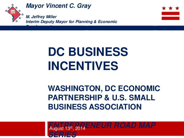 Mayor Vincent C. Gray M. Jeffrey Miller Interim Deputy Mayor for Planning & Economic Development DC BUSINESS INCENTIVES WA...
