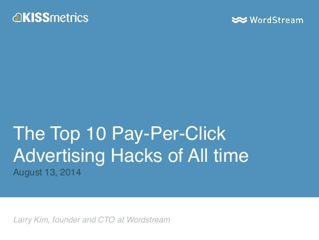 The Top 10 Pay-Per-Click  Advertising Hacks of All time!  August 13, 2014  Larry Kim, founder and CTO at Wordstream