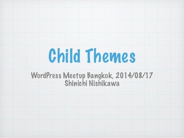 Child Themes WordPress Meetup Bangkok, 2014/08/17 Shinichi Nishikawa