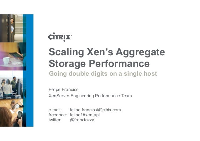 Scaling Xen's Aggregate  Storage Performance  Going double digits on a single host  Felipe Franciosi  XenServer Engineerin...