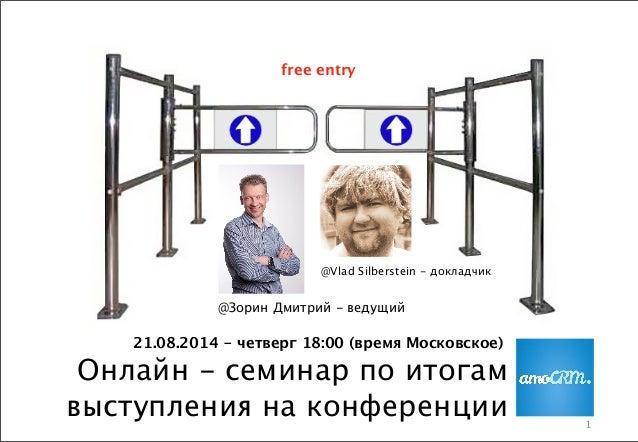 1 Онлайн - семинар по итогам выступления на конференции @Зорин Дмитрий - ведущий @Vlad Silberstein - докладчик 21.08.2014 ...