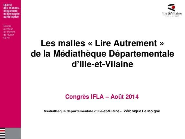 Les malles « Lire Autrement » de la Médiathèque Départementale d'Ille-et-Vilaine  Congrès IFLA – Août 2014  Médiathèque dé...