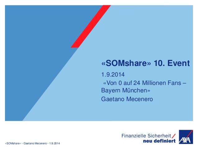 «SOMshare» - Gaetano Mecenero - 1.9.2014  «SOMshare» 10. Event  1.9.2014  «Von 0 auf 24 Millionen Fans –  Bayern München» ...