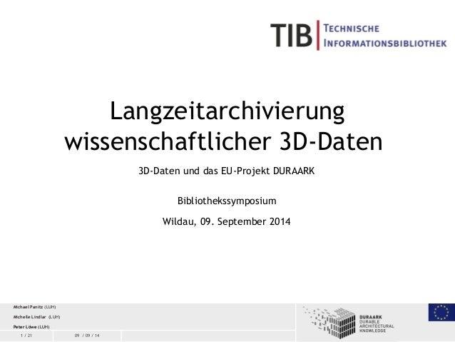 1 / 21 09 / 09 / 14 Langzeitarchivierung wissenschaftlicher 3D-Daten 3D-Daten und das EU-Projekt DURAARK Bibliothekssympos...