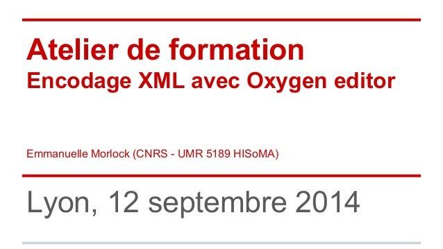 Atelier de formation  Encodage XML avec Oxygen editor  Emmanuelle Morlock (CNRS - UMR 5189 HISoMA)  Lyon, 12 septembre 201...