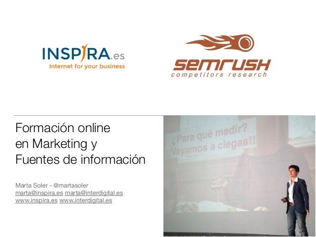 Formación online  en Marketing y  Fuentes de información  Marta Soler - @martasoler  marta@inspira.es marta@interdigital.e...