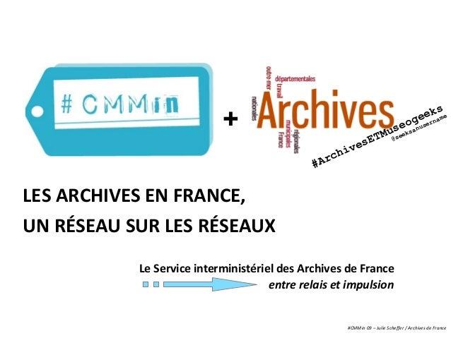 LES ARCHIVES EN FRANCE, UN RÉSEAU SUR LES RÉSEAUX + #CMMin 09 – Julie Scheffer / Archives de France Le Service interminist...
