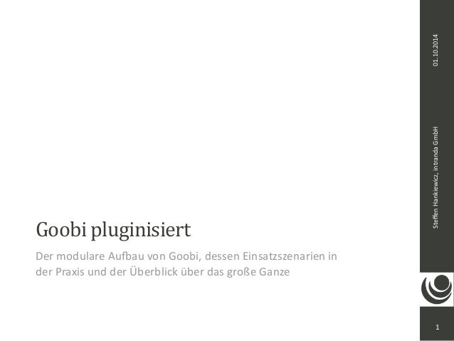 Steffen  Hankiewicz,  intranda  GmbH 01.10.2014  Goobi  pluginisiert  Der  modulare  Au>au  von  Goobi,  dessen  Einsatzsz...