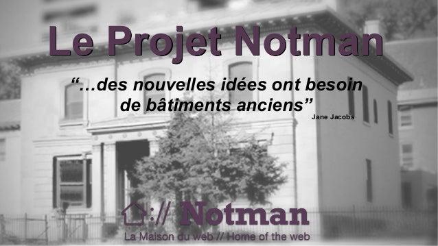 """Le Projet Notman  """"…des nouvelles idées ont besoin  de bâtiments anciens""""  Jane Jacobs"""