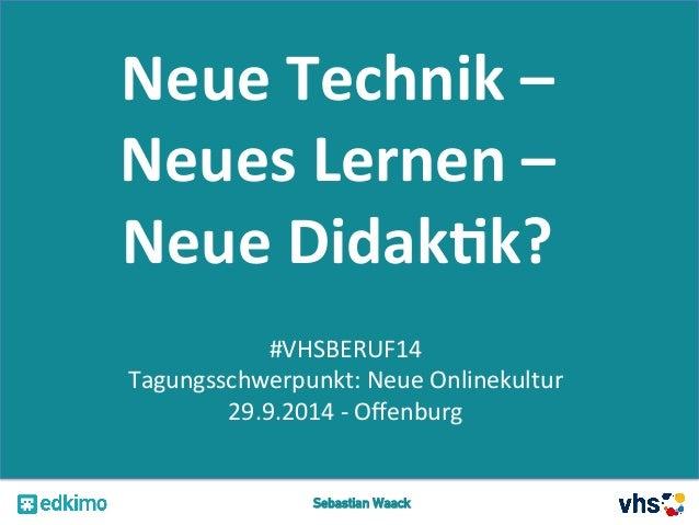 Neue  Technik  –  Neues  Lernen  –  Neue  Didak2k?  #VHSBERUF14  Tagungsschwerpunkt:  Neue  Onlinekultur  29.9.2014  -‐  ...