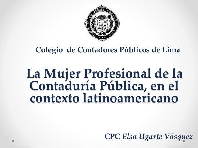 La Mujer Profesional de la Contaduría Pública, en el contexto latinoamericano Colegio de Contadores Públicos de Lima CPC E...