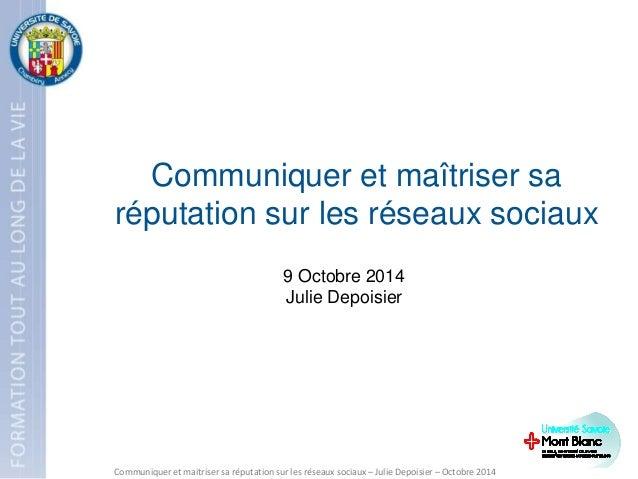 9 Octobre 2014 Julie Depoisier Communiquer et maîtriser sa réputation sur les réseaux sociaux Communiquer et maitriser sa ...