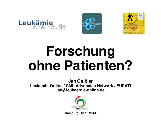 Forschung ohne Patienten? Jan Geißler Leukämie-Online / CML Advocates Network / EUPATI jan@leukaemie-online.de Hamburg, 10...