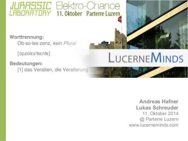 GEPLANTE OBSOLESZENZ  Andreas Hafner  Lukas Schreuder  11. Oktober 2014  @ Parterre Luzern  www.lucerneminds.com