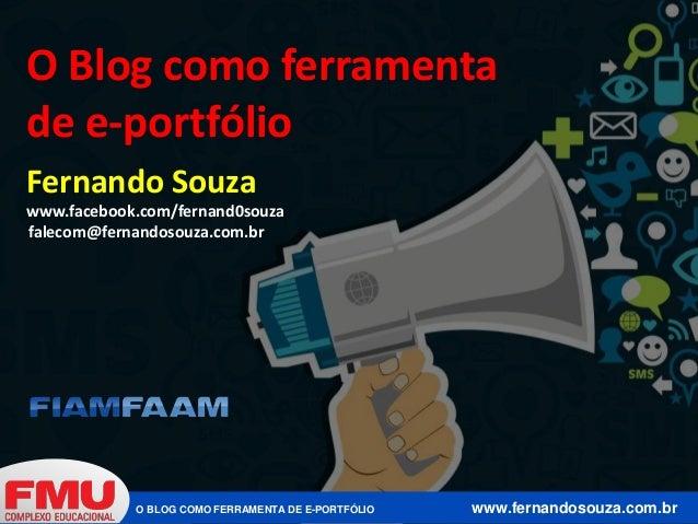 O Blog como ferramenta  de e-portfólio  Fernando Souza  www.facebook.com/fernand0souza  falecom@fernandosouza.com.br  O BL...