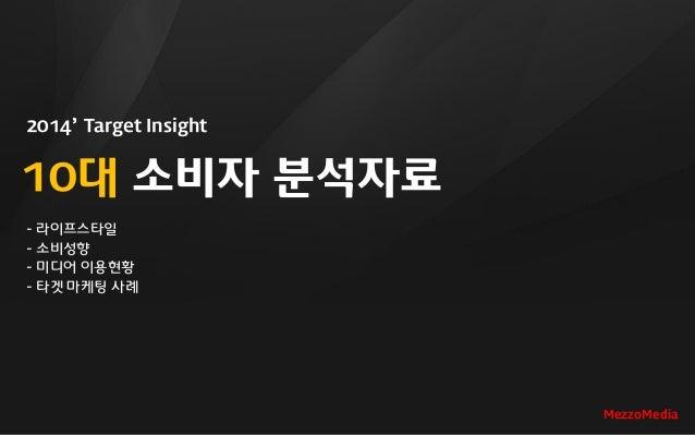 2014' Target Insight 10대 소비자 분석자료 - 라이프스타일 - 소비성향 - 미디어 이용현황 - 타겟 마케팅 사례 MezzoMedia