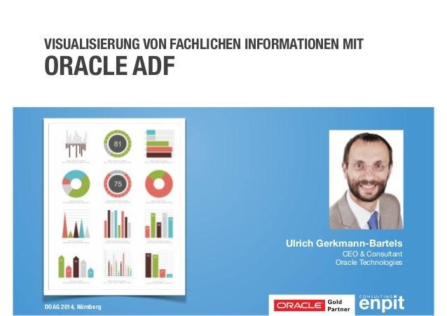 VISUALISIERUNG VON FACHLICHEN INFORMATIONEN MIT  ORACLE ADF  DOAG 2014, Nürnberg  Ulrich Gerkmann-Bartels  CEO & Consultan...