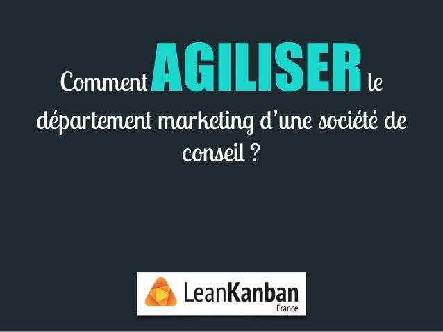 Comment AGILISER le  département marketing d'une société de  conseil ?