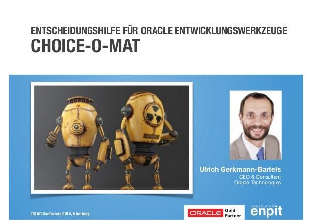 ENTSCHEIDUNGSHILFE FÜR ORACLE ENTWICKLUNGSWERKZEUGE  CHOICE-O-MAT  DOAG Konferenz 2014, Nürnberg  Ulrich Gerkmann-Bartels ...