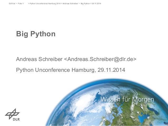> Python Unconference Hamburg 2014 > Andreas Schreiber • Big DLR.de • Folie 1 Python > 29.11.2014  Big Python  Andreas Sch...