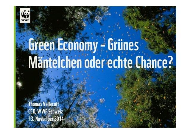 Green Economy – Grünes  Mäntelchen oder echte Chance?  Thomas Vellacott  CEO, WWF Schweiz  13. November 2014  © Edward Par...