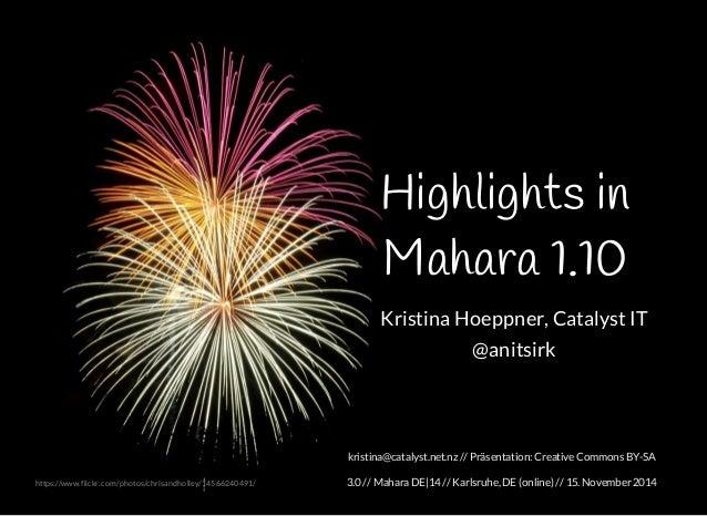 Highlights in  Mahara 1.10  Kristina Hoeppner, Catalyst IT  @anitsirk  kristina@catalyst.net.nz // Präsentation: Creative ...